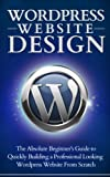 Wordpress Website Design - The Absolute Beginner's Guide To Building A Professional Looking Website From Scratch