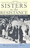 Margaret Collins Weitz Sisters in the Resistance: How Women Fought to Free France, 1940-45 (History)