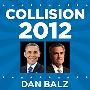 Collision 2012: Obama vs. Romney and the Future of Elections in America | [Dan Balz]