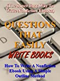 Questions That Easily Write Books: How to write a nonfiction ebook using a simple outline method (The super easy way to write nonfiction ebooks)