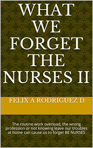 WHAT  We FORGET THE NURSES II: The routine work overload, the wrong profession or not knowing leave our troubles at home can cause us to forget BE NURSES (2) (What Can Cause D compare prices)
