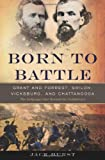 Jack Hurst Born to Battle: Grant and Forrest--Shiloh, Vicksburg, and Chattanooga