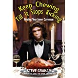 Keep Chewing Till It Stops Kicking: Finding Your Inner Caveman ~ Steve Graham