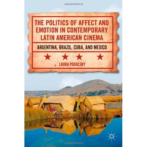 The Politics of Affect and Emotion in Contemporary Latin American Cinema: Argentina Brazil Cuba and Mexico