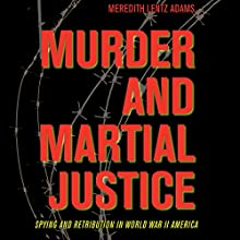 Murder and Martial Justice: Spying and Retribution in World War II America (       UNABRIDGED) by Meredith Lentz Adams Narrated by David Halliburton