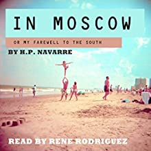 In Moscow: Or My Farewell to the South Audiobook by H.P. Navarre Narrated by Rene Rodriguez