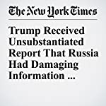 Trump Received Unsubstantiated Report That Russia Had Damaging Information About Him | Scott Shane,Matthew Rosenberg,Adam Goldman