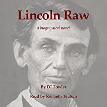 Lincoln Raw: A Biographical Novel (       UNABRIDGED) by D. L. Fowler Narrated by Ken Teutsch