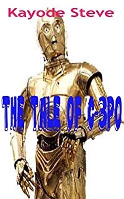 Short Stories for Children:The Tale of Star Wars C-3PO- A Fan Fiction of Star Wars Movie