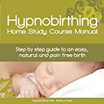 Hypnobirthing Home Study Course Manual: Step-by-Step Guide to an Easy, Natural and Pain Free Birth | Kathryn Clark