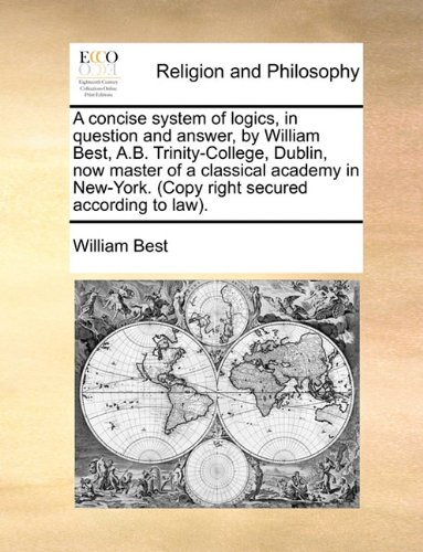 A concise system of logics, in question and answer, by William Best, A.B. Trinity-College, Dublin, now master of a classical academy in New-York. (Copy right secured according to law).