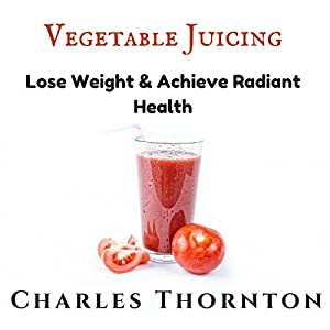 Vegetable Juicing: Lose Weight & Achieve Radiant Health Audiobook