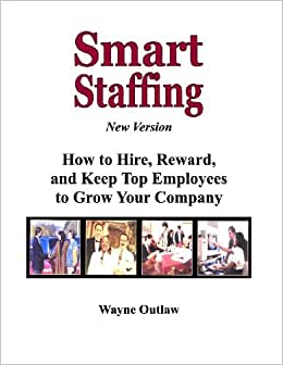 Smart Staffing: How To Hire, Reward And Keep Employees To Grow Your Company