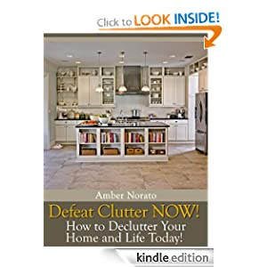 Defeat Clutter NOW! How to Declutter Your Home and Life Today!