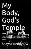 My Body, God's Temple: How to Lose Weight, Gain Muscle, and Build the Body God Meant You to Have!