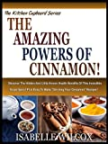 "THE AMAZING POWERS OF CINNAMON!: Discover The Hidden And Little Known Health Benefits Of This Incredible Super Spice! Plus Easy To Make ""Drinking Your Cinnamon"" Recipes! (The Kitchen Cupboard Series)"