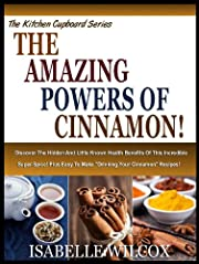 THE AMAZING POWERS OF CINNAMON!: Discover The Hidden And Little Known Health Benefits Of This Incredible Super Spice! Plus Easy To Make