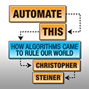 Automate This: How Algorithms Came to Rule Our World | [Christopher Steiner]