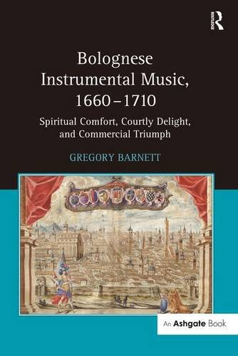 Bolognese Instrumental Music, 1660-1710: Spiritual Comfort, Courtly Delight, and Commercial Triumph