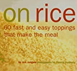 On Rice: 60 Fast and Easy Toppings That Make the Meal (0811813525) by Rodgers, Rick
