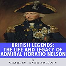British Legends: The Life and Legacy of Admiral Horatio Nelson (       UNABRIDGED) by Charles River Editors Narrated by Phillip J. Mather