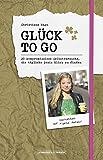 Gl�ck to go: 20 kompromisslose Selbstversuche, die t�gliche Dosis Gl�ck zu finden