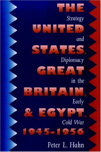 United States, Great Britain, and Egypt, 1945-1956: Strategy and Diplomacy in the Early Cold War