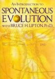 An Introduction to Spontaneous Evolution With Bruce H. Lipton, Ph.D. An Introduction to Spontaneous