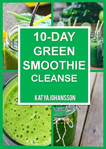 10 Day Green Smoothie Cleanse: Purify Your Body With A Simple Green Smoothie Detox by katya johansson