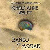 Sands of Aggar: Amazons of Aggar, Book 3 | Chris Anne Wolfe