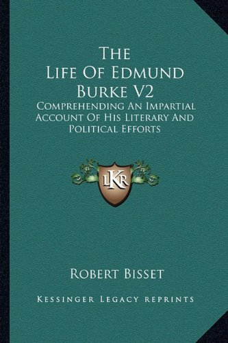 The Life of Edmund Burke V2: Comprehending an Impartial Account of His Literary and Political Efforts