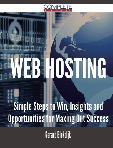 Web Hosting – Simple Steps to Win, Insights and Opportunities for Maxing Out Success