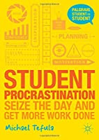 Student Procrastination: Seize the Day and Get More Work Done (Palgrave Student to Student)
