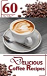 Coffee: 60 Delicious Coffee Recipes -...