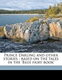 Prince Darling and other stories: based on the tales in the Blue fairy book