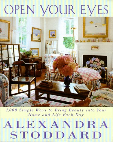 Open Your Eyes : 1,000 Simple Ways to Bring Beauty into Your Home and Life Each Day, ALEXANDRA STODDARD