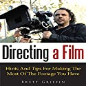 Directing a Film: Hints and Tips for Making the Most of the Footage You Have (       UNABRIDGED) by Brett Griffin Narrated by Benjamin Myers