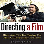 Directing a Film: Hints and Tips for Making the Most of the Footage You Have | Brett Griffin