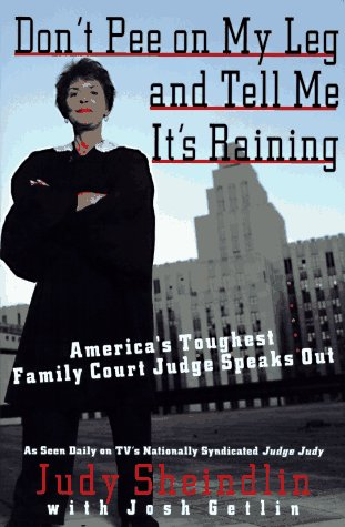 Don't Pee on My Leg and Tell Me It's Raining: America's Toughest Family Court Judge Speaks Out, Judy Sheindlin