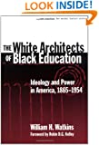 The White Architects of Black Education: Ideology and Power in America, 1865-1954 (Teaching for Social Justice, 6)
