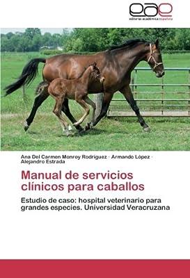 Manual de servicios clínicos para caballos: Estudio de caso: hospital veterinario para grandes especies. Universidad Veracruzana (Spanish Edition)