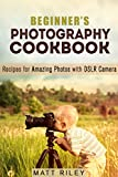 Beginners Photography Cookbook: Recipes for Amazing Photos with DSLR Camera (Digital Photography Recipes)