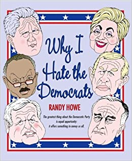 why i hate the democrats randy howe amazoncom books
