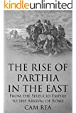 The Rise of Parthia in the East: From the Seleucid Empire to the Arrival of Rome (English Edition)