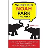 Where Did Noah Park the Ark?: Ancient Memory Techniques for Remembering Practically Anything ~ Eran Katz