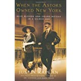 When the Astors Owned New York: Blue Bloods and Grand Hotels in a Gilded Age ~ Justin Kaplan