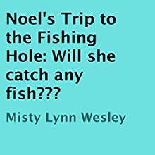 Noel's Trip to the Fishing Hole: Will She Catch Any Fish? (       UNABRIDGED) by Misty Lynn Wesley Narrated by Christy Williamson