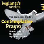 The Beginner's Guide to Contemplative Prayer: How to Pray in the Christian Mystical Tradition | James Finley