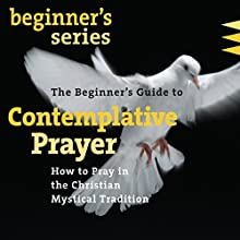 The Beginner's Guide to Contemplative Prayer: How to Pray in the Christian Mystical Tradition  by James Finley Narrated by James Finley
