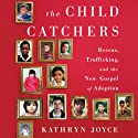 The Child Catchers: Rescue, Trafficking, and the New Gospel of Adoption Audiobook by Kathryn Joyce Narrated by Joyce Feurring